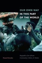 Our Own Way in This Part of the World - Biography of an African Community, Culture, and Nation ebook by Kwasi Konadu
