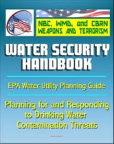 21st Century NBC WMD CBRN Weapons and Terrorism: Water Security Handbook - Planning for and Responding to Drinking Water Contamination Threats and Incidents (Water Utility Planning Guide) ebook by Progressive Management