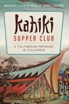 Kahiki Supper Club - A Polynesian Paradise in Columbus ebook by David Meyers, Elise Meyers Walker, Jeff Chenault,...