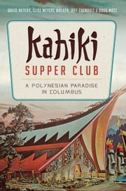 Kahiki Supper Club - A Polynesian Paradise in Columbus ebook by David Meyers,Elise Meyers Walker,Jeff Chenault,Doug Motz,Linda Sapp Long