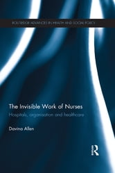 The Invisible Work of Nurses - Hospitals, Organisation and Healthcare ebook by Davina Allen
