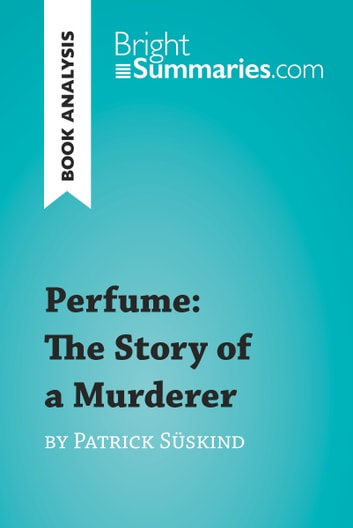 Perfume: The Story of a Murderer by Patrick Süskind (Book Analysis) - Detailed Summary, Analysis and Reading Guide ebook by Bright Summaries