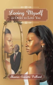 Loving Myself in Order to Love You ebook by Sharon Annette Pollard