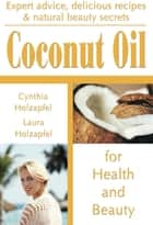 Coconut Oil for Health and Beauty ebook by Cynthia Holzapfel, Laura Holzapfel