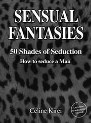 Sensual Fantasies - 50 Shades of Seduction - How to Seduce a Man ebook by Celine Kirei
