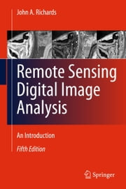Remote Sensing Digital Image Analysis - An Introduction ebook by John A. Richards