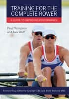 Training for the Complete Rower - A Guide to Improving Performance ebook by Paul Thompson, Alex Wolf