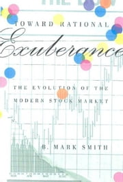 Toward Rational Exuberance - The Evolution of the Modern Stock Market ebook by B. Mark Smith