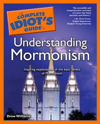 The Complete Idiot's Guide to Understanding Mormonism - Inspiring Explanations of the Basic Tenets of Mormonism eBook by Drew Williams
