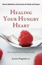 Healing Your Hungry Heart: Recovering from Your Eating Disorder - Recovering from Your Eating Disorder ebook by Joanna Poppink MFT