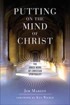 Putting on the Mind of Christ: The Inner Work of Christian Spirituality - The Inner Work of Christian Spirituality ebook by