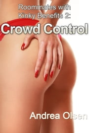 Roommates with Kinky Benefits 2: Crowd Control ebook by Andrea Olsen