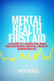Mental Health First Aid - A Guide to Handling and Recognizing Mental Health Emergencies ebook by Nick Benas