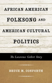 African American Folksong and American Cultural Politics - The Lawrence Gellert Story ebook by Bruce M. Conforth