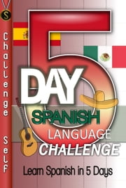 5-Day Spanish Language Challenge: Learn Spanish In 5 Days ebook by Challenge Self