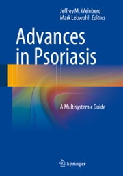 Advances in Psoriasis - A Multisystemic Guide ebook by Jeffrey M. Weinberg,Mark Lebwohl