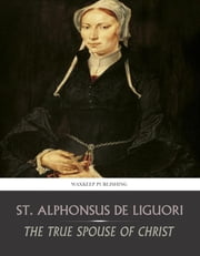 The True Spouse of Christ ebook by St. Alphonsus de Liguori,Dr. Callan