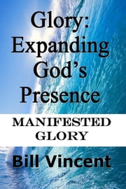 Glory: Expanding God's Presence - Manifested Glory ebook by Bill Vincent