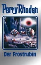 "Perry Rhodan 130: Der Frostrubin (Silberband) - 1. Band des Zyklus ""Die Endlose Armada"" ebook by William Voltz, Kurt Mahr, K. H. Scheer,..."