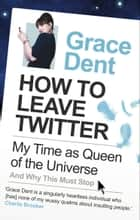 How to Leave Twitter - My Time as Queen of the Universe and Why This Must Stop ebook by Grace Dent