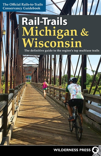 Rail-Trails Michigan and Wisconsin - The definitive guide to the region's top multiuse trails ebook by Rails-to-Trails Conservancy