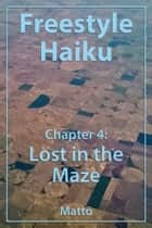 Freestyle Haiku – Chapter 4: Lost in the Maze (Freestyle Haiku and Spiritual Poetry) ebook by Mattō