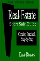 Real Estate Short Sale Guide: Concise, Practical, Step-by-Step ebook by Dave Reaves