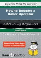 How to Become a Roller Operator ebook by Adriane Lovejoy