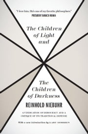 The Children of Light and the Children of Darkness - A Vindication of Democracy and a Critique of Its Traditional Defense ebook by Reinhold Niebuhr,Gary Dorrien