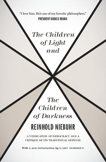 The Children of Light and the Children of Darkness - A Vindication of Democracy and a Critique of Its Traditional Defense ebook by Reinhold Niebuhr