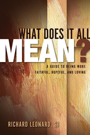 What Does It All Mean? - A Guide to Being More Faithful, Hopeful, and Loving ebook by Richard Leonard,SJ