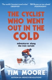 The Cyclist Who Went Out in the Cold - Adventures Along the Iron Curtain Trail ebook by Tim Moore