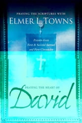 Praying the Heart of David: Praying the Scriptures with Elmer Towns ebook by Elmer Towns
