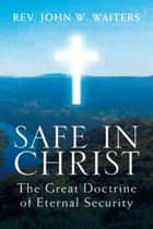 Safe in Christ: The Great Doctrine of Eternal Security - The Great Doctrine of Eternal Security ebook by John W. Waiters