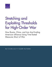Stretching and Exploiting Thresholds for High-Order War - How Russia, China, and Iran Are Eroding American Influence Using Time-Tested Measures Short of War ebook by Ben Connable,Jason H. Campbell,Dan Madden