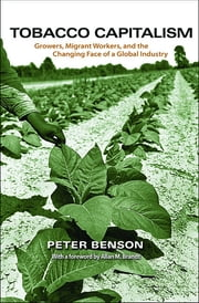 Tobacco Capitalism - Growers, Migrant Workers, and the Changing Face of a Global Industry ebook by Peter Benson