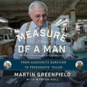 Measure of a Man - From Auschwitz Survivor to Presidents' Tailor; A Memoir Audiolibro by Martin Greenfield, Wynton Hall