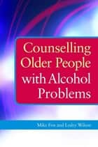 Counselling Older People with Alcohol Problems ebook by Michael Fox, Lesley Wilson