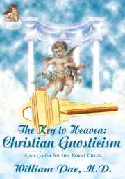 The Key to Heaven: Christian Gnosticism - Apocrypha for the Royal Christ ebook by William Pae