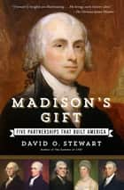Madison's Gift - Five Partnerships That Built America ebook by David O. Stewart