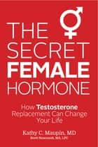 The Secret Female Hormone - How Testosterone Replacement Can Change Your Life ebook by Kathy C. Maupin, M.D.