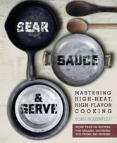 Sear, Sauce, and Serve - Mastering High-Heat, High-Flavor Cooking ebook by Tony Rosenfeld