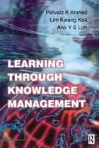 Learning Through Knowledge Management ebook by Pervaiz K. Ahmed, Kwang Kok Lim, Ann Y E Loh