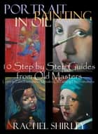 Portrait Painting in Oil: 10 Step by Step Guides from Old Masters: Learn to Paint Portraits via Detailed Oil Painting Demonstrations ebook by Rachel Shirley