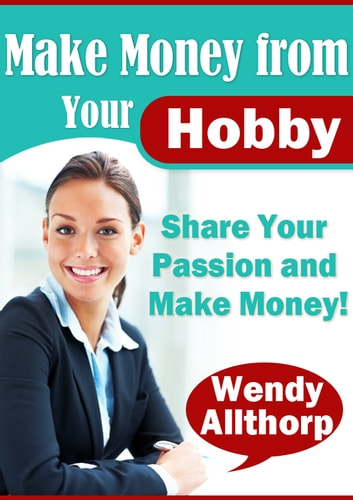 Make Money From Your Hobby - Share Your Passion And Make Money ebook by Wendy Allthorp