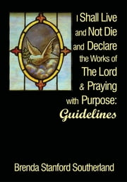 I Shall Live and Not Die and Declare the Works of The Lord and Praying with Purpose - Guidelines ebook by Brenda Stanford Southerland