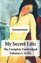 My Secret Life: The Complete Unabridged Volumes I. to III. ebook by Anonymous