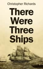 There Were Three Ships ebook by Christopher Richards