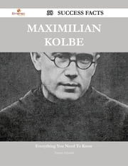 Maximilian Kolbe 38 Success Facts - Everything you need to know about Maximilian Kolbe ebook by Tammy Schmidt