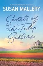 Secrets Of The Tulip Sisters ebook by Susan Mallery